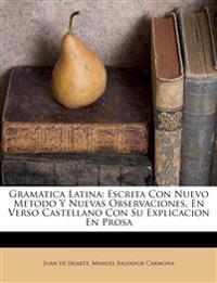 Gramatica Latina: Escrita Con Nuevo Metodo y Nuevas Observaciones, En Verso Castellano Con Su Explicacion En Prosa
