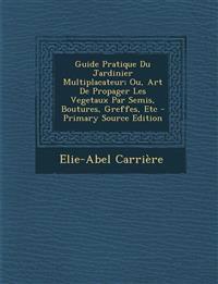 Guide Pratique Du Jardinier Multiplacateur; Ou, Art De Propager Les Vegetaux Par Semis, Boutures, Greffes, Etc - Primary Source Edition
