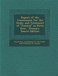 "Report of the Commission for the Study and Treatment of ""Anemia"" in Porto Rico - Primary Source Edition"