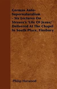 German Anto-Supernaturalism - Six Lectures On Strauss's 'Life Of Jesus;'  Delivered At The Chapel In South Place, Finsbury