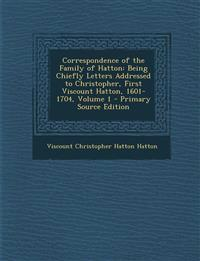 Correspondence of the Family of Hatton: Being Chiefly Letters Addressed to Christopher, First Viscount Hatton, 1601-1704, Volume 1 - Primary Source Ed