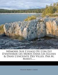 Mémoire Sur L'usage Où L'on Est D'enterrer Les Morts Dans Les Eglises & Dans L'enceinte Des Villes. Par M. Maret......