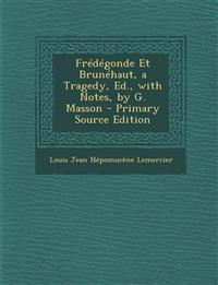 Fredegonde Et Brunehaut, a Tragedy, Ed., with Notes, by G. Masson - Primary Source Edition