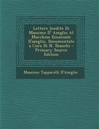 Lettere Inedite Di Massimo D' Azeglio Al Marchese Emanuele D'Azeglio, Documentate a Cura Di N. Bianchi