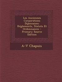 Les Anciennes Corporations Dijonnaises: Reglements, Statuts Et Ordonnances - Primary Source Edition