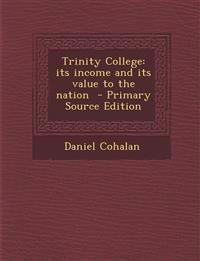 Trinity College: Its Income and Its Value to the Nation - Primary Source Edition