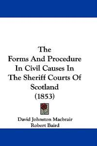 The Forms And Procedure In Civil Causes In The Sheriff Courts Of Scotland (1853)