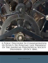 A Public Discourse In Commemoration Of Peter S. Du Ponceau, Late President Of The American Philosopical Society Delivered... 25 Oct. 1844...