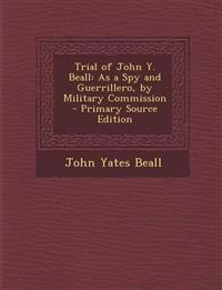Trial of John Y. Beall: As a Spy and Guerrillero, by Military Commission - Primary Source Edition