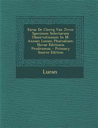 Ezrae De Clercq Van Jever Specimen Selectarum Observationum In M. Annaei Lucani Pharsaliam: Novae Editionis Prodromus - Primary Source Edition