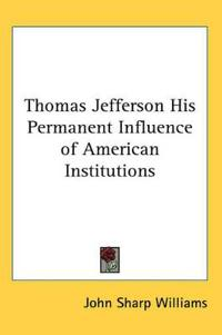 Thomas Jefferson His Permanent Influence of American Institutions