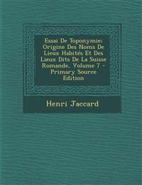 Essai de Toponymie; Origine Des Noms de Lieux Habites Et Des Lieux Dits de La Suisse Romande, Volume 7 - Primary Source Edition