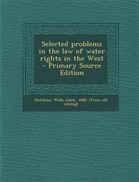 Selected Problems in the Law of Water Rights in the West - Primary Source Edition