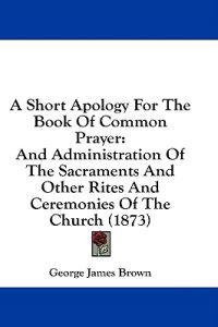 A Short Apology For The Book Of Common Prayer: And Administration Of The Sacraments And Other Rites And Ceremonies Of The Church (1873)