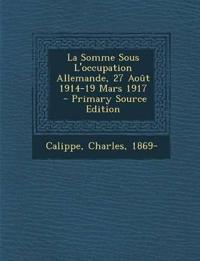 La Somme Sous L'occupation Allemande, 27 Août 1914-19 Mars 1917 \