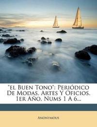 """""""el Buen Tono"""": Periódico De Modas, Artes Y Oficios. 1er Año, Nums 1 A 6..."""