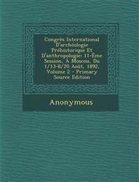 Congrès International D'archéologie Préhistorique Et D'anthropologie: 11-Ème Session, À Moscou, Du 1/13-8/20 Août, 1892, Volume 2