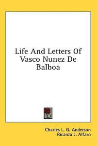 Life and Letters of Vasco Nunez De Balboa