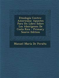 Etnología Centro-Americana: Apuntes Para Un Libro Sobre Los Aborígenes De Costa Rica