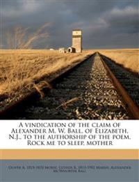 A vindication of the claim of Alexander M. W. Ball, of Elizabeth, N.J., to the authorship of the poem, Rock me to sleep, mother
