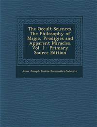 The Occult Sciences. the Philosophy of Magic, Prodigies and Apparent Miracles. Vol. I - Primary Source Edition