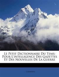 Le Petit Dictionnaire Du Tems: Pour L'intelligence Des Gazettes Et Des Nouvelles De La Guerre