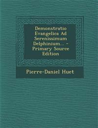 Demonstratio Evangelica Ad Serenissimum Delphinium... - Primary Source Edition