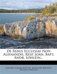 De Rebus Ecclesiae Non Alienandis. Resp. Joan. Bapt. Andr. Löhlein...
