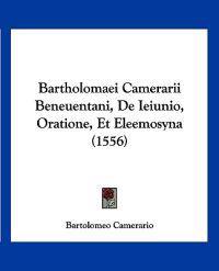 Bartholomaei Camerarii Beneuentani, De Ieiunio, Oratione, Et Eleemosyna