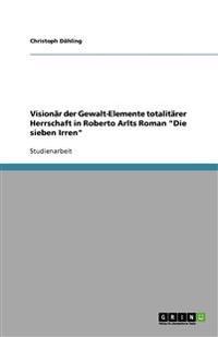 """Visionar Der Gewalt-Elemente Totalitarer Herrschaft in Roberto Arlts Roman """"Die Sieben Irren"""""""