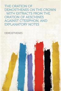 The Oration of Demosthenes on the Crown : With Extracts From the Oration of Aeschines Against Ctesiphon, and Explanatory Notes