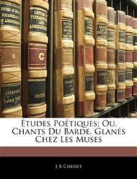 Études Poétiques; Ou, Chants Du Barde, Glanés Chez Les Muses