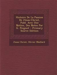 Histoire de La Passion de Jesus-Christ, Publ. Avec Une Notice, Des Notes Par G. Peignot - Primary Source Edition