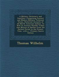 A Military Dictionary and Gazetteer: Comprising Ancient and Modern Military Technical Terms, Historical Accounts of All North American Indians, as W