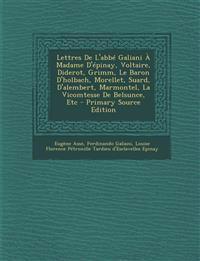 Lettres de L'Abbe Galiani a Madame D'Epinay, Voltaire, Diderot, Grimm, Le Baron D'Holbach, Morellet, Suard, D'Alembert, Marmontel, La Vicomtesse de Be