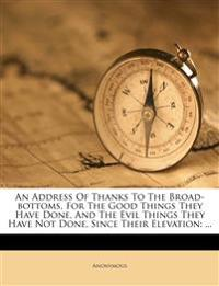 An Address Of Thanks To The Broad-bottoms, For The Good Things They Have Done, And The Evil Things They Have Not Done, Since Their Elevation: ...