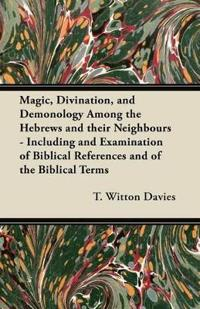 Magic, Divination, and Demonology Among the Hebrews and their Neighbours - Including and Examination of Biblical References and of the Biblical Terms