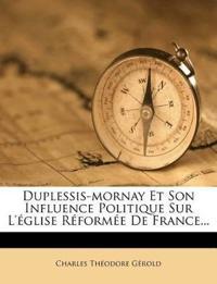 Duplessis-Mornay Et Son Influence Politique Sur L'Eglise Reformee de France...