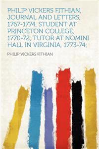 Philip Vickers Fithian, Journal and Letters, 1767-1774, Student at Princeton College, 1770-72, Tutor at Nomini Hall in Virginia, 1773-74;