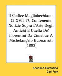 Il Codice Magliabechiano, Cl XVII 17, Contenente Notizie Sopra L'arte Degli Antichi E Quella De' Fiorentini Da Cimabue a Michelangelo Buonarroti