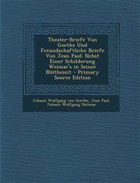 Theater-Briefe Von Goethe Und Freundschaftliche Briefe Von Jean Paul: Nebst Einer Schilderung Weimar's in Seiner Blüthezeit - Primary Source Edition