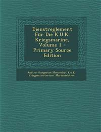 Dienstreglement Fur Die K.U.K. Kriegsmarine, Volume 1 - Primary Source Edition