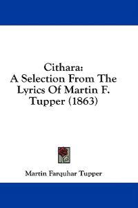 Cithara: A Selection From The Lyrics Of Martin F. Tupper (1863)