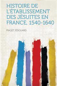 Histoire de L'Etablissement Des Jesuites En France, 1540-1640