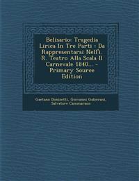Belisario: Tragedia Lirica In Tre Parti : Da Rappresentarsi Nell'i. R. Teatro Alla Scala Il Carnevale 1840...