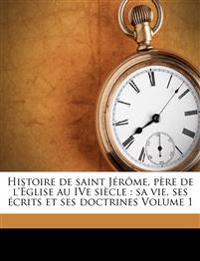 Histoire de saint Jérôme, père de l'Église au IVe siècle : sa vie, ses écrits et ses doctrines Volume 1