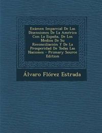 Examen Imparcial de Las Disensiones de La America Con La Espana, de Los Medios de Su Reconciliacion y de La Prosperidad de Todas Las Naciones - Primar