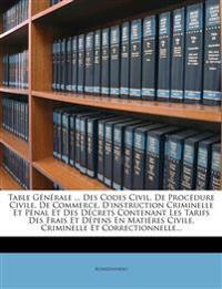 Table Générale ... Des Codes Civil, De Procédure Civile, De Commerce, D'instruction Criminelle Et Pénal Et Des Décrets Contenant Les Tarifs Des Frais