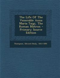 The Life of the Venerable Anna Maria Taigi, the Roman Matron - Primary Source Edition