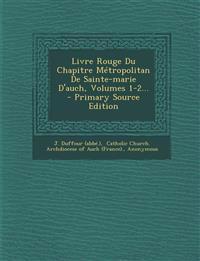 Livre Rouge Du Chapitre Metropolitan de Sainte-Marie D'Auch, Volumes 1-2... - Primary Source Edition